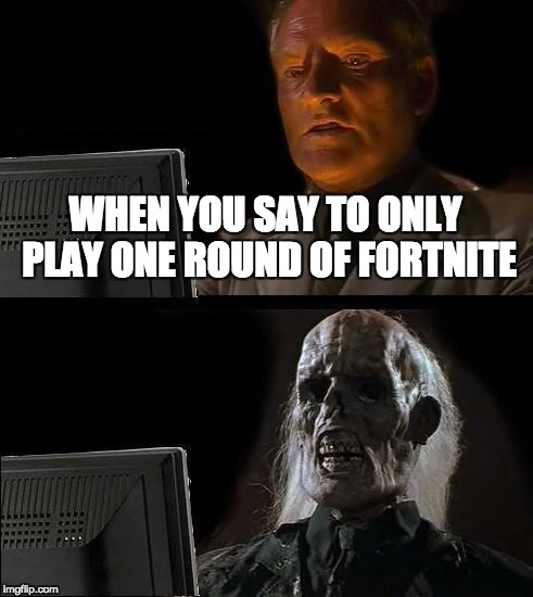 Ill Just Wait Here Meme | WHEN YOU SAY TO ONLY PLAY ONE ROUND OF FORTNITE | image tagged in memes,ill just wait here | made w/ Imgflip meme maker