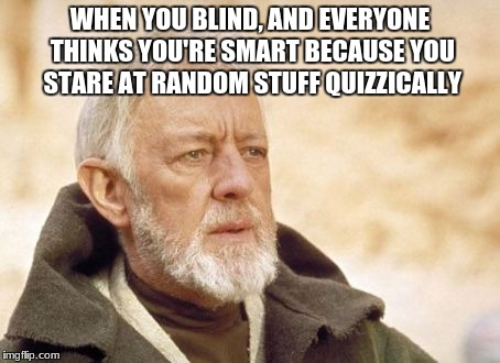 The blind benefits | WHEN YOU BLIND, AND EVERYONE THINKS YOU'RE SMART BECAUSE YOU STARE AT RANDOM STUFF QUIZZICALLY | image tagged in memes,obi wan kenobi | made w/ Imgflip meme maker