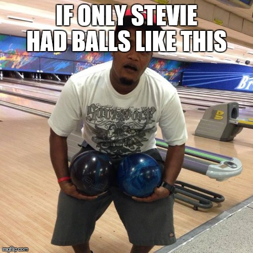 IF ONLY STEVIE HAD BALLS LIKE THIS | image tagged in no balls | made w/ Imgflip meme maker