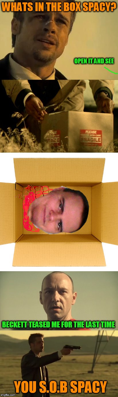 WHATS IN THE BOX SPACY? YOU S.O.B SPACY OPEN IT AND SEE BECKETT TEASED ME FOR THE LAST TIME | made w/ Imgflip meme maker