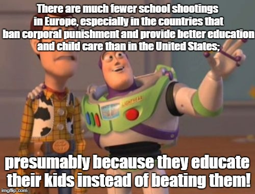 X, X Everywhere Meme | There are much fewer school shootings in Europe, especially in the countries that ban corporal punishment and provide better education and c | image tagged in memes,x,x everywhere,x x everywhere | made w/ Imgflip meme maker