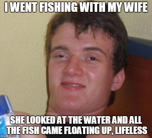 10 Guy Meme | I WENT FISHING WITH MY WIFE SHE LOOKED AT THE WATER AND ALL THE FISH CAME FLOATING UP, LIFELESS | image tagged in memes,10 guy | made w/ Imgflip meme maker