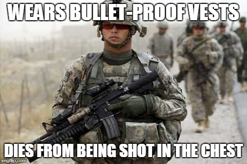 WEARS BULLET-PROOF VESTS DIES FROM BEING SHOT IN THE CHEST | image tagged in soldier | made w/ Imgflip meme maker