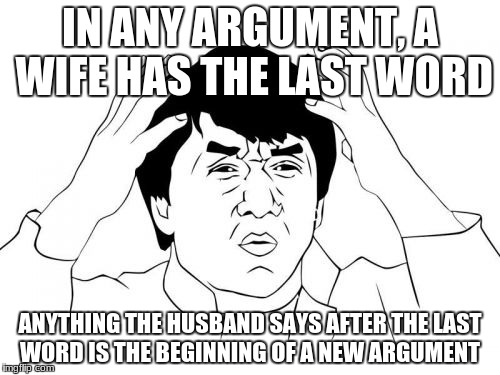 Jackie Chan WTF | IN ANY ARGUMENT, A WIFE HAS THE LAST WORD ANYTHING THE HUSBAND SAYS AFTER THE LAST WORD IS THE BEGINNING OF A NEW ARGUMENT | image tagged in memes,jackie chan wtf | made w/ Imgflip meme maker