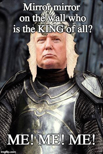 Mirror mirror on the wall - King Trump | Mirror mirror on the wall who is the KING of all? ME! ME! ME! | image tagged in the king trump,mirror mirror,trump dreams | made w/ Imgflip meme maker