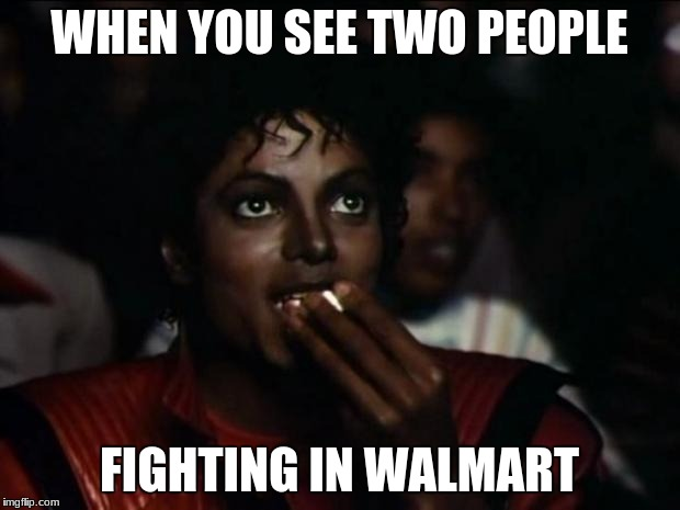 Michael Jackson Popcorn Meme | WHEN YOU SEE TWO PEOPLE FIGHTING IN WALMART | image tagged in memes,michael jackson popcorn | made w/ Imgflip meme maker