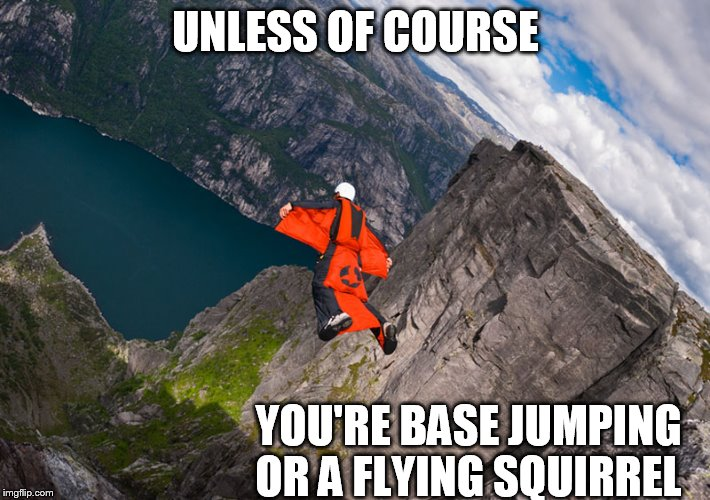 UNLESS OF COURSE YOU'RE BASE JUMPING OR A FLYING SQUIRREL | made w/ Imgflip meme maker