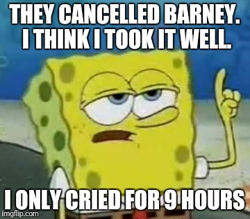 Spongebob is sad | THEY CANCELLED BARNEY. I THINK I TOOK IT WELL. I ONLY CRIED FOR 9 HOURS | image tagged in memes,ill have you know spongebob,funny | made w/ Imgflip meme maker