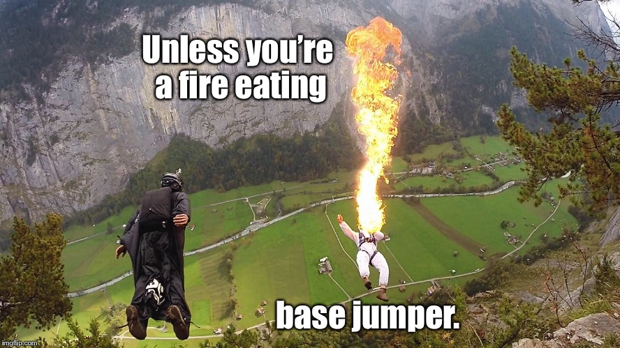 Unless you're a fire eating base jumper. | made w/ Imgflip meme maker