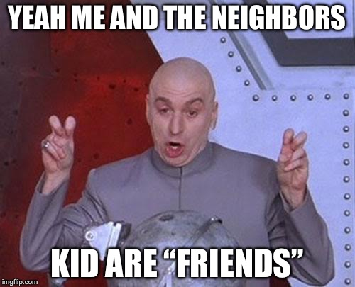 "Dr Evil Laser Meme | YEAH ME AND THE NEIGHBORS KID ARE ""FRIENDS"" 