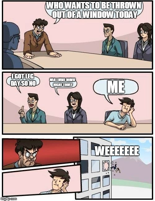 Boardroom Meeting Suggestion Meme | WHO WANTS TO BE THROWN OUT OF A WINDOW TODAY I GOT LEG DAY SO NO NAH I HAVE MOVIE NIGHT TODAY ME WEEEEEEE | image tagged in memes,boardroom meeting suggestion | made w/ Imgflip meme maker