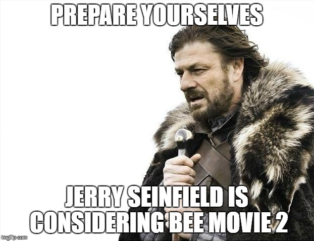 Brace Yourselves X is Coming Meme | PREPARE YOURSELVES JERRY SEINFIELD IS CONSIDERING BEE MOVIE 2 | image tagged in memes,brace yourselves x is coming | made w/ Imgflip meme maker