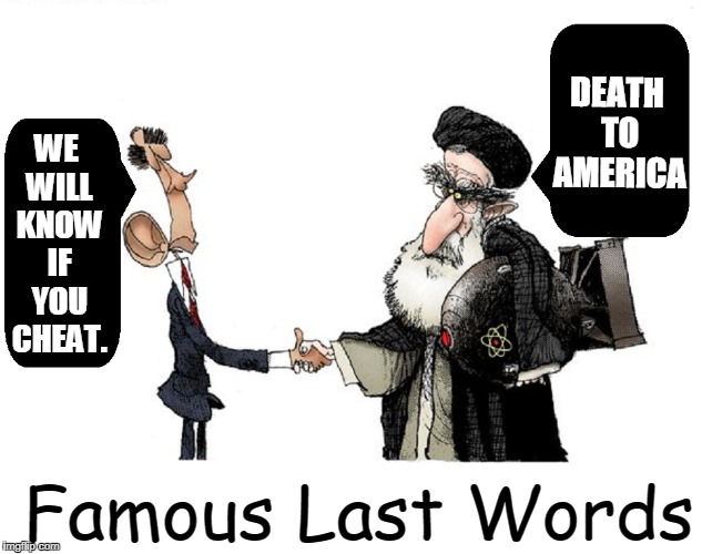 Famous Last Words | WE WILL KNOW IF YOU CHEAT. DEATH TO AMERICA Famous Last Words | image tagged in ramirez,vince vance,political cartoons,iran nuke deal,barack obama,ayatollah | made w/ Imgflip meme maker