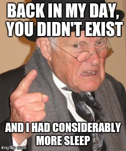 Happiness is Overrated | BACK IN MY DAY, YOU DIDN'T EXIST AND I HAD CONSIDERABLY MORE SLEEP | image tagged in memes,back in my day | made w/ Imgflip meme maker
