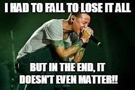 I HAD TO FALL TO LOSE IT ALL BUT IN THE END, IT DOESN'T EVEN MATTER!! | image tagged in chester linkin park | made w/ Imgflip meme maker