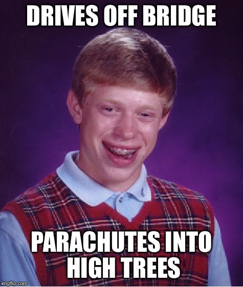 Bad Luck Brian Meme | DRIVES OFF BRIDGE PARACHUTES INTO HIGH TREES | image tagged in memes,bad luck brian | made w/ Imgflip meme maker