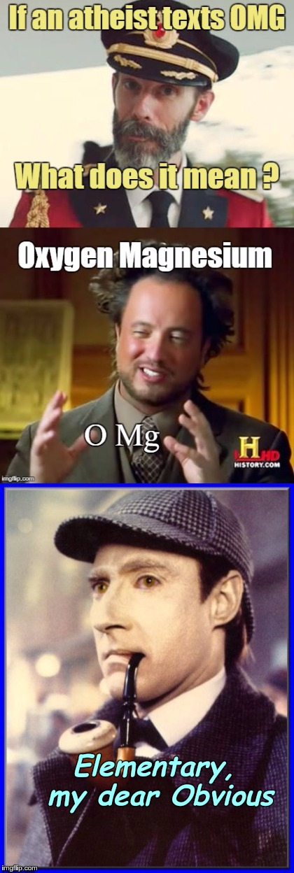 Atheist OMG Explained - thanks DougSchepeler | Elementary, my dear Obvious | image tagged in memes,captain obvious,ancient aliens,sherlock holmes,star trek data,multiple image | made w/ Imgflip meme maker