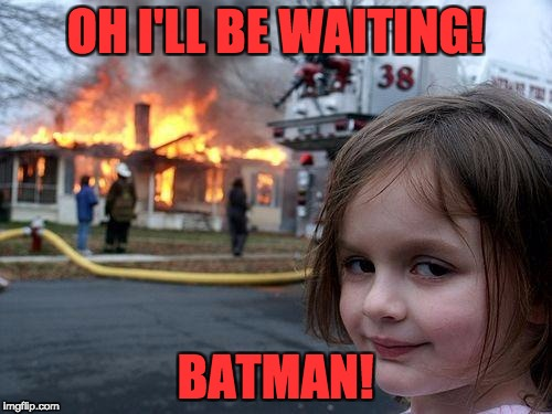 Disaster Girl Meme | OH I'LL BE WAITING! BATMAN! | image tagged in memes,disaster girl | made w/ Imgflip meme maker