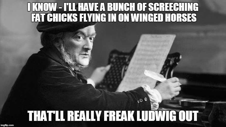I KNOW - I'LL HAVE A BUNCH OF SCREECHING FAT CHICKS FLYING IN ON WINGED HORSES THAT'LL REALLY FREAK LUDWIG OUT | made w/ Imgflip meme maker