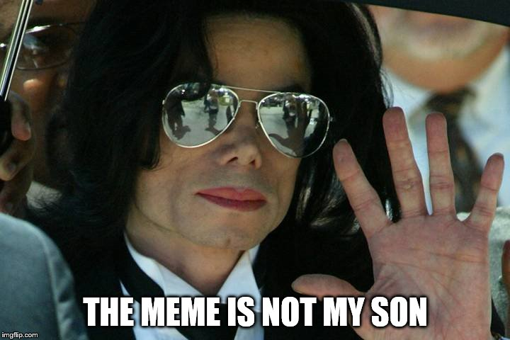 THE MEME IS NOT MY SON | made w/ Imgflip meme maker