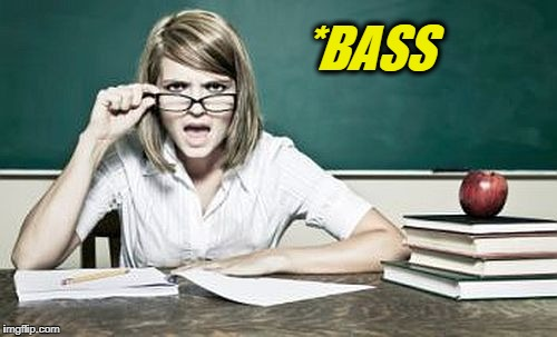 teacher | *BASS | image tagged in teacher | made w/ Imgflip meme maker