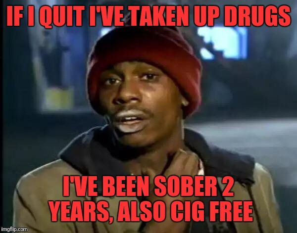 Y'all Got Any More Of That Meme | IF I QUIT I'VE TAKEN UP DRUGS I'VE BEEN SOBER 2 YEARS, ALSO CIG FREE | image tagged in memes,y'all got any more of that | made w/ Imgflip meme maker