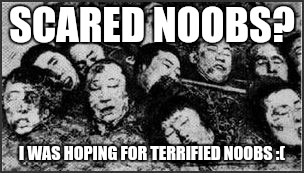 SCARED NOOBS? I WAS HOPING FOR TERRIFIED NOOBS :( | made w/ Imgflip meme maker