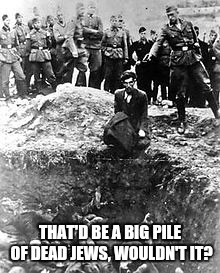 THAT'D BE A BIG PILE OF DEAD JEWS, WOULDN'T IT? | made w/ Imgflip meme maker