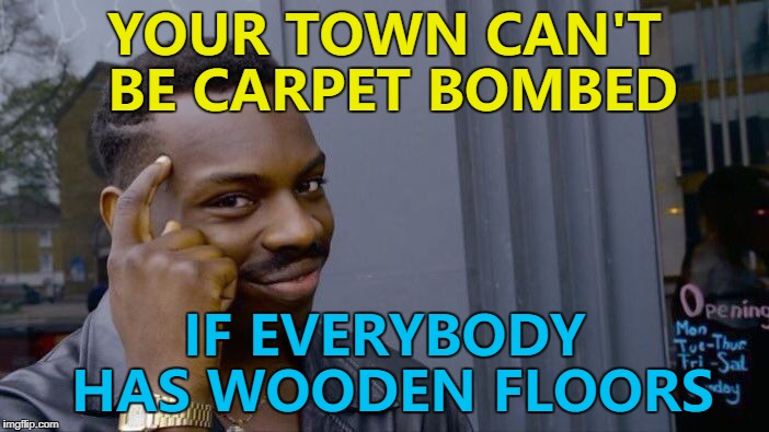 Maybe North Korea should give it a go... :) | YOUR TOWN CAN'T BE CARPET BOMBED IF EVERYBODY HAS WOODEN FLOORS | image tagged in memes,roll safe think about it,carpet bombed,floors | made w/ Imgflip meme maker