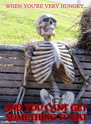 Waiting Skeleton Meme | WHEN YOU'RE VERY HUNGRY.... AND YOU CANT GET SOMETHING TO EAT | image tagged in memes,waiting skeleton | made w/ Imgflip meme maker