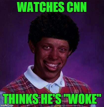 "black bad Luck Brian  | WATCHES CNN THINKS HE'S ""WOKE"" 