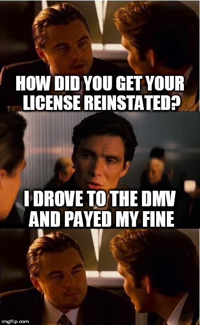 Inception Meme | HOW DID YOU GET YOUR LICENSE REINSTATED? I DROVE TO THE DMV AND PAYED MY FINE | image tagged in memes,inception | made w/ Imgflip meme maker