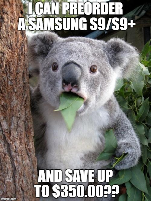 Surprised Koala Meme | I CAN PREORDER A SAMSUNG S9/S9+ AND SAVE UP TO $350.00?? | image tagged in memes,surprised koala | made w/ Imgflip meme maker