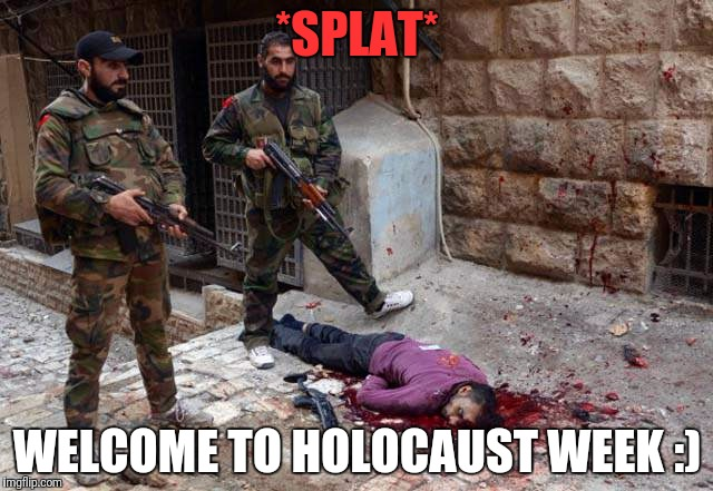 *SPLAT* WELCOME TO HOLOCAUST WEEK :) | made w/ Imgflip meme maker