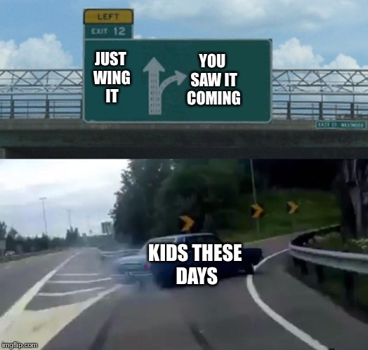 Left Exit 12 Off Ramp Meme | YOU SAW IT COMING JUST WING IT KIDS THESE DAYS | image tagged in memes,left exit 12 off ramp | made w/ Imgflip meme maker