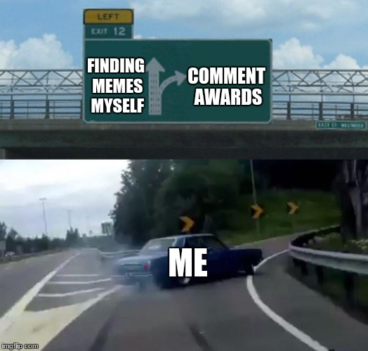 Left Exit 12 Off Ramp Meme | COMMENT AWARDS ME FINDING MEMES MYSELF | image tagged in memes,left exit 12 off ramp | made w/ Imgflip meme maker