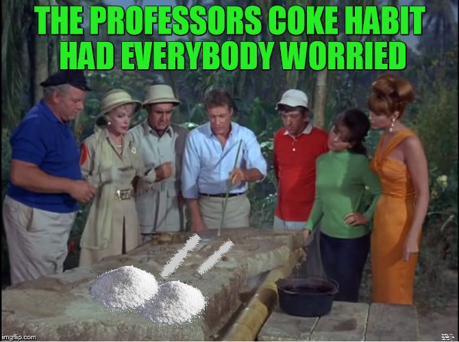 Gilligan's Island Week (From March 5th to 12th) A DrSarcasm Event | THE PROFESSORS COKE HABIT HAD EVERYBODY WORRIED | image tagged in gilligans island week,cocaine | made w/ Imgflip meme maker
