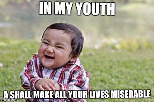 Evil Toddler Meme | IN MY YOUTH A SHALL MAKE ALL YOUR LIVES MISERABLE | image tagged in memes,evil toddler | made w/ Imgflip meme maker
