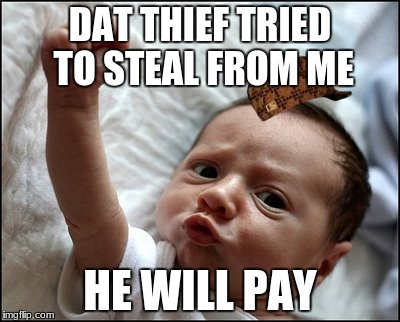thivery  | DAT THIEF TRIED TO STEAL FROM ME HE WILL PAY | image tagged in baby raising fist,scumbag | made w/ Imgflip meme maker