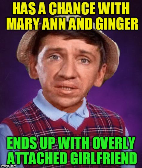 HAS A CHANCE WITH MARY ANN AND GINGER ENDS UP WITH OVERLY ATTACHED GIRLFRIEND | made w/ Imgflip meme maker