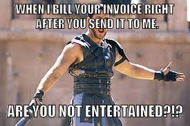 Are you not entertained | WHEN I BILL YOUR INVOICE RIGHT  AFTER YOU SEND IT TO ME. ARE YOU NOT ENTERTAINED?!? | image tagged in are you not entertained | made w/ Imgflip meme maker