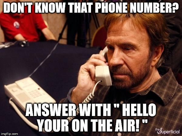 "Chuck Norris Phone Meme | DON'T KNOW THAT PHONE NUMBER? ANSWER WITH "" HELLO YOUR ON THE AIR! "" 