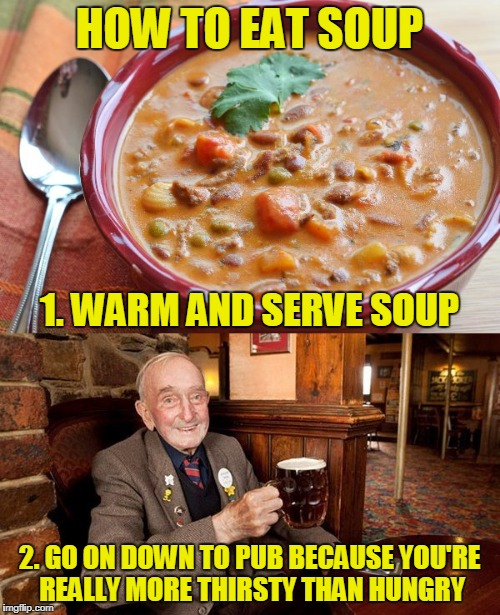 HOW TO EAT SOUP 2. GO ON DOWN TO PUB BECAUSE YOU'RE REALLY MORE THIRSTY THAN HUNGRY 1. WARM AND SERVE SOUP | made w/ Imgflip meme maker