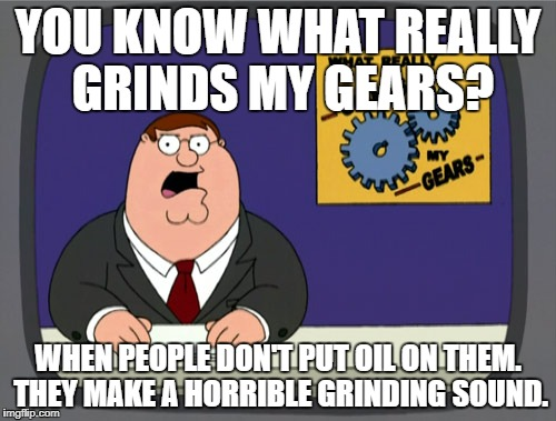 Peter Griffin News | YOU KNOW WHAT REALLY GRINDS MY GEARS? WHEN PEOPLE DON'T PUT OIL ON THEM. THEY MAKE A HORRIBLE GRINDING SOUND. | image tagged in memes,peter griffin news,funny,obvious,you know what really grinds my gears,funny memes | made w/ Imgflip meme maker