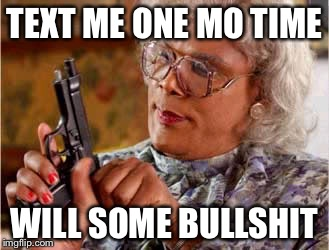 Madea One mo Time | TEXT ME ONE MO TIME WILL SOME BULLSHIT | image tagged in madea one mo time | made w/ Imgflip meme maker