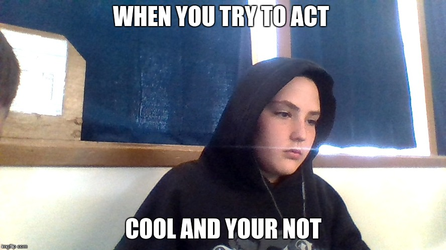 WHEN YOU TRY TO ACT COOL AND YOUR NOT | image tagged in first world problems | made w/ Imgflip meme maker
