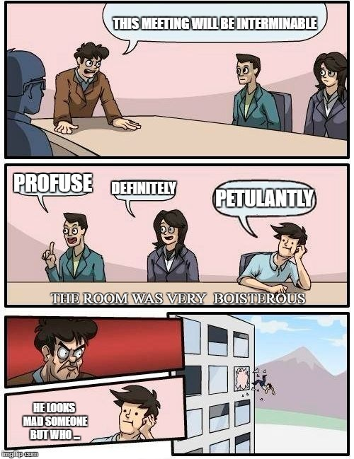 Boardroom Meeting Suggestion Meme | THIS MEETING WILL BE INTERMINABLE PROFUSE DEFINITELY PETULANTLY THE ROOM WAS VERY  BOISTEROUS HE LOOKS MAD SOMEONE BUT WHO ... | image tagged in memes,boardroom meeting suggestion | made w/ Imgflip meme maker