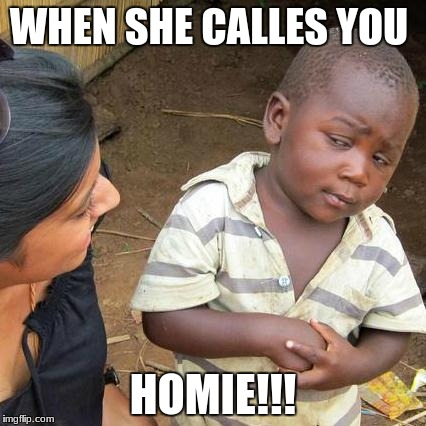 Third World Skeptical Kid Meme | WHEN SHE CALLES YOU HOMIE!!! | image tagged in memes,third world skeptical kid | made w/ Imgflip meme maker