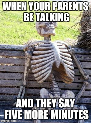 Waiting Skeleton Meme | WHEN YOUR PARENTS BE TALKING AND THEY SAY FIVE MORE MINUTES | image tagged in memes,waiting skeleton | made w/ Imgflip meme maker