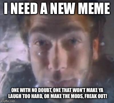 I NEED A NEW MEME ONE WITH NO DOUBT, ONE THAT WON'T MAKE YA LAUGH TOO HARD, OR MAKE THE MODS, FREAK OUT! | made w/ Imgflip meme maker